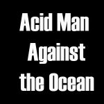 Acid Man Against the Ocean